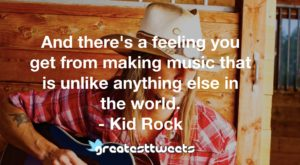 And there's a feeling you get from making music that is unlike anything else in the world. - Kid Rock