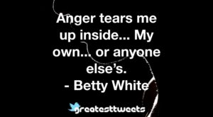 Anger tears me up inside... My own... or anyone else's. - Betty White