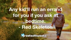 Any kid'll run an errand for you if you ask at bedtime. - Red Skeleton