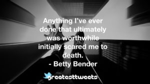 Anything I've ever done that ultimately was worthwhile initially scared me to death. - Betty Bender