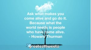 Ask what makes you come alive and go do it. Because what the world needs is people who have come alive. - Howard Thurman