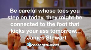 Be careful whose toes you step on today, they might be connected to the foot that kicks your ass tomorrow.. - James Stewart