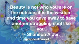 Beauty is not who you are on the outside, it is the wisdom and time you gave away to save another struggling soul like you. - Shannon Alder