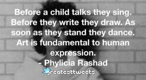 Before a child talks they sing. Before they write they draw. As soon as they stand they dance. Art is fundamental to human expression. - Phylicia Rashad