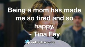 Being a mom has made me so tired and so happy. - Tina Fey