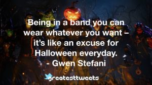 Being in a band you can wear whatever you want – it's like an excuse for Halloween everyday. - Gwen Stefani