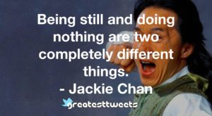 Being still and doing nothing are two completely different things. - Jackie Chan