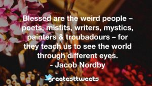 Blessed are the weird people – poets, misfits, writers, mystics, painters & troubadours – for they teach us to see the world through different eyes. - Jacob Nordby