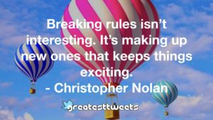 Breaking rules isn't interesting. It's making up new ones that keeps things exciting. - Christopher Nolan