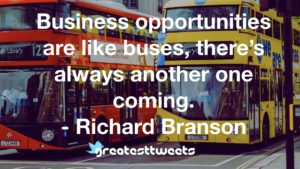 Business opportunities are like buses, there's always another one coming. - Richard Branson