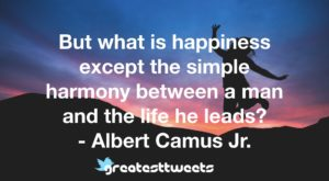 But what is happiness except the simple harmony between a man and the life he leads? - Albert Camus Jr.