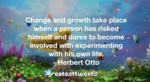 Change and growth take place when a person has risked himself and dares to become involved with experimenting with his own life. - Herbert Otto