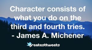 Character consists of what you do on the third and fourth tries. - James A. Michener