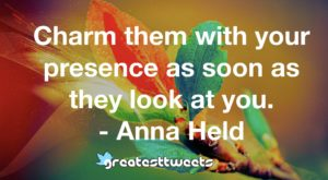 Charm them with your presence as soon as they look at you. - Anna Held