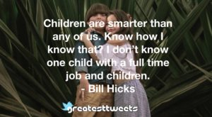Children are smarter than any of us. Know how I know that? I don't know one child with a full time job and children. - Bill Hicks