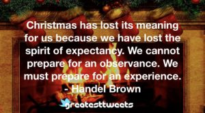Christmas has lost its meaning for us because we have lost the spirit of expectancy. We cannot prepare for an observance. We must prepare for an experience. - Handel Brown