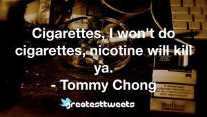 Cigarettes, I won't do cigarettes, nicotine will kill ya. - Tommy Chong