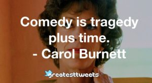 Comedy is tragedy plus time. - Carol Burnett