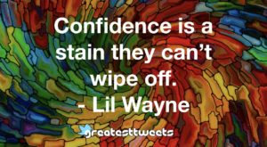 Confidence is a stain they can't wipe off. - Lil Wayne