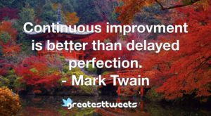 Continuous improvment is better than delayed perfection. - Mark Twain