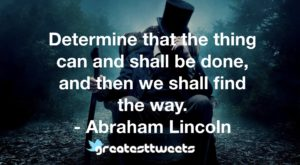 Determine that the thing can and shall be done, and then we shall find the way. - Abraham Lincoln