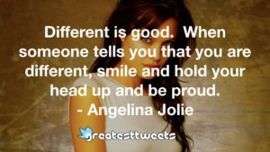 Different is good. When someone tells you that you are different, smile and hold your head up and be proud. - Angelina Jolie