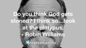 Do you think God gets stoned? I think so…look at the platypus. - Robin Williams