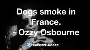 Dogs smoke in France. - Ozzy Osbourne