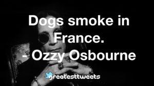 Dogs smoke in France. - Ozzy Osbourne