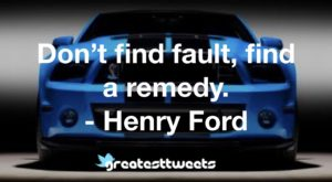 Don't find fault, find a remedy. - Henry Ford