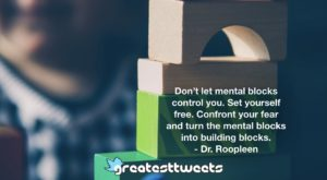 Don't let mental blocks control you. Set yourself free. Confront your fear and turn the mental blocks into building blocks. - Dr. Roopleen