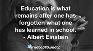 Education is what remains after one has forgotten what one has learned in school. - Albert Einstein