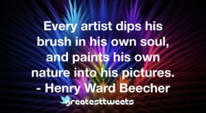 Every artist dips his brush in his own soul, and paints his own nature into his pictures. - Henry Ward Beecher