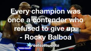 Every champion was once a contender who refused to give up. - Rocky Balboa