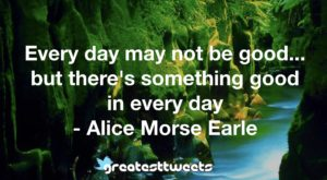 Every day may not be good... but there's something good in every day - Alice Morse Earle