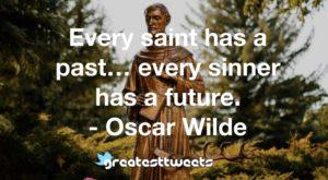 Every saint has a past… every sinner has a future. - Oscar Wilde