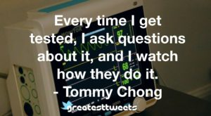 Every time I get tested, I ask questions about it, and I watch how they do it. - Tommy Chong