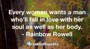 Every woman wants a man who'll fall in love with her soul as well as her body. - Rainbow Rowell