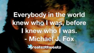 Everybody in the world knew who I was, before I knew who I was. - Michael J. Fox