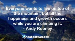 Everyone wants to live on top of the mountain, but all the happiness and growth occurs while you are climbing it. - Andy Rooney