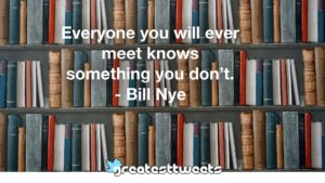 Everyone you will ever meet knows something you don't. - Bill Nye