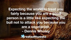 Expecting the world to treat you fairly because you are a good person is a little like expecting the bull not to attack you because you are a vegetarian. - Dennis Wholey