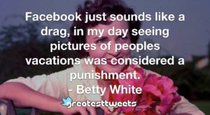 Facebook just sounds like a drag, in my day seeing pictures of peoples vacations was considered a punishment. - Betty White