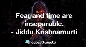 Fear and time are inseparable. - Jiddu Krishnamurti