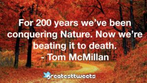 For 200 years we've been conquering Nature. Now we're beating it to death. - Tom McMillan