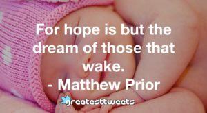 For hope is but the dream of those that wake. - Matthew Prior
