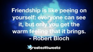 Friendship is like peeing on yourself: everyone can see it, but only you get the warm feeling that it brings. - Robert Bloch