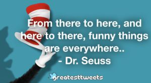 From there to here, and here to there, funny things are everywhere.. - Dr. Seuss
