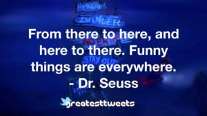 From there to here, and here to there. Funny things are everywhere. - Dr. Seuss
