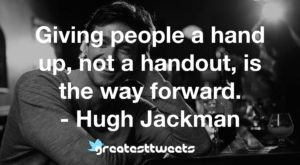 Giving people a hand up, not a handout, is the way forward. - Hugh Jackman